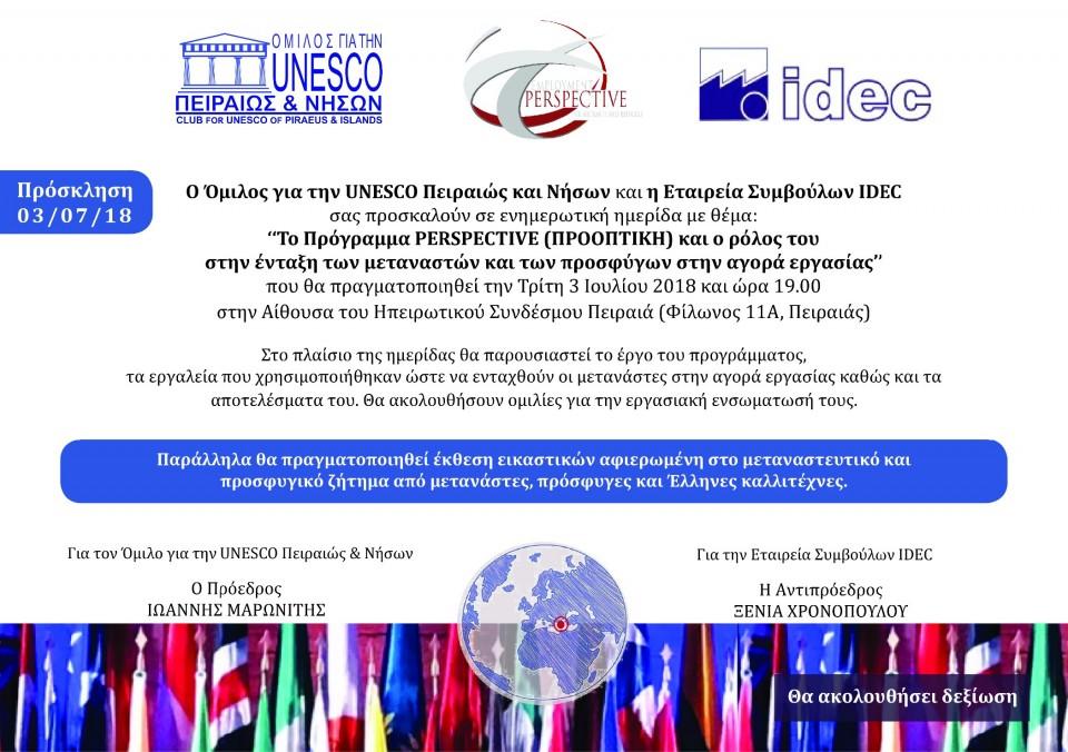 For our Greek members, invitation for PERSPECTIVE event in Greece:O Όμιλος για την UNESCO Πειραιώς και Νήσων και η Εταιρεία Συμβούλων IDEC σας προσκαλούν σε ενημερωτική ημερίδα με θέμα:''To Πρόγραμμα PERSPECTIVE (ΠΡΟΟΠΤΙΚΗ) και ο ρόλος του στην ένταξη των μεταναστών και των προσφύγων στην αγορά εργασίας''που θα πραγματοποιηθεί την Τρίτη 3 Ιουλίου 2018 και ώρα 19.00 στην Αίθουσα του Ηπειρωτικού Συνδέσμου Πειραιά (Φίλωνος 11Α, Πειραιάς).Στο πλαίσιο της ημερίδας θα παρουσιαστεί το έργο του προγράμματος, τα εργαλεία που χρησιμοποιήθηκαν ώστε να ενταχθούν οι μετανάστες στην αγορά εργασίας καθώς και τα αποτελέσματα του. Θα ακολουθήσουν ομιλίες για την εργασιακή ενσωματωσή τους.Παράλληλα θα πραγματοποιηθεί έκθεση εικαστικών αφιερωμένη στο μεταναστευτικό και προσφυγικό ζήτημα από μετανάστες, πρόσφυγες και Έλληνες καλλιτέχνες.Λόγω περιορισμένων θέσεων παρακαλούμε όπως συμπληρώσετε την παρακάτω φόρμα εγγραφής:https://goo.gl/forms/BtSdG9oVzNDGMvIZ2Η συμμετοχή στην ημερίδα είναι δωρεάν αλλά θα τηρηθεί σειρά προτεραιότητας.