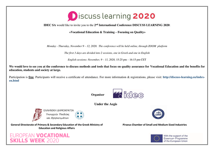 """IDEC S.A. organises next week 9-12/11/2020, the 2nd International online conference, """"Discuss Learning 2020"""". The theme this year is """"Vocational Education & Training – Focusing on Quality"""" and it is held in the framework of the European Vocational Skills Week 2020.Each day we are tackling a different theme:Day 1 - Quality assurance in educational organisations (Greek and English sessions)Day 2 - Quality in Apprenticeships and WBL (Greek and English sessions)Day 3 - Tracking and continuous improvement in VET (Greek and English sessions)Day 4 - New technologies in VET (Greek session only)Days 1 to 3 consist of two sessions, the first one in Greek only, while the second one is addressed to international participants and it is in English. The timing of English sessions is 15:25-16:15 CET.Participation is free. For more information and registrations visit http://discuss-learning.eu/index-en.html"""